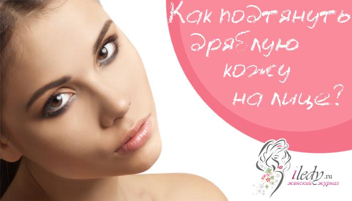 Дряблая кожа на лице - рецепты масок и другие народные и салонные способы
